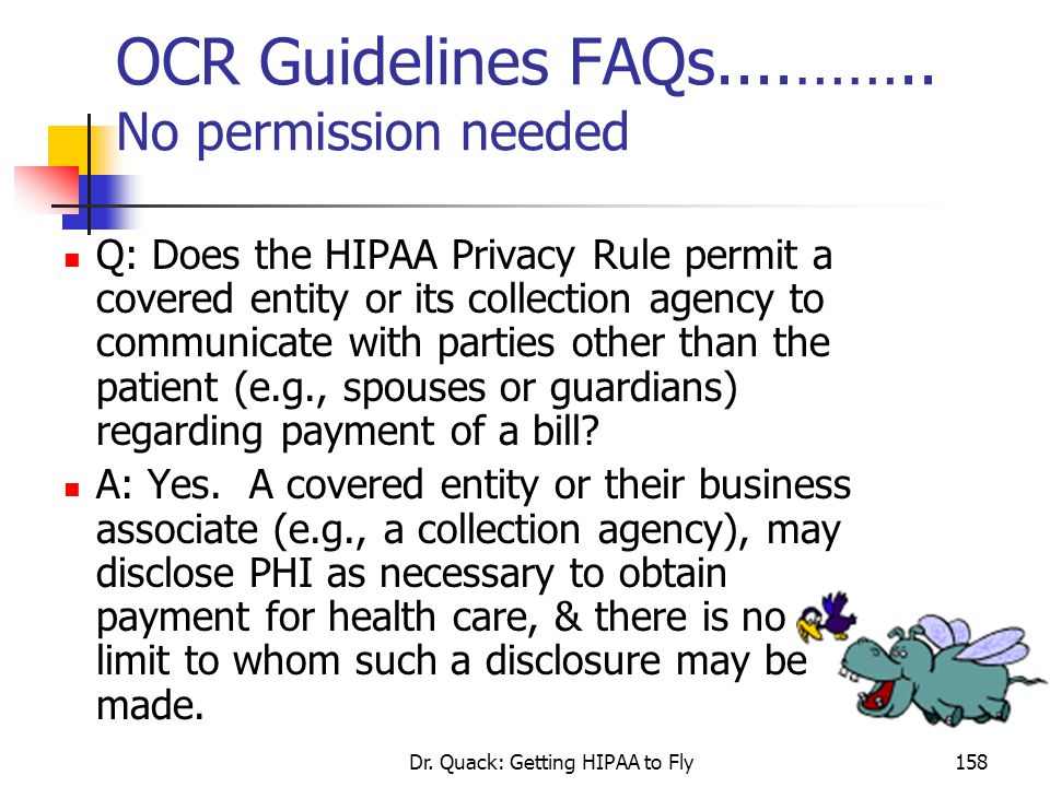 Dr. Quack: Getting HIPAA to Fly158 OCR Guidelines FAQs....…….. No permission needed Q: Does the HIPAA Privacy Rule permit a covered entity or its coll