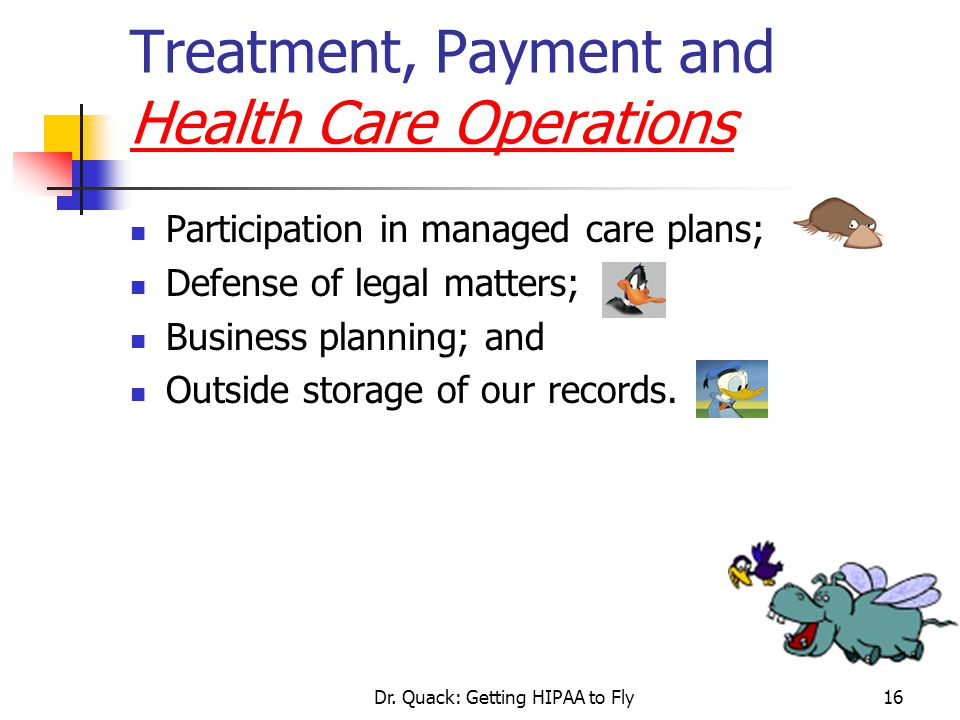 Dr. Quack: Getting HIPAA to Fly16 Treatment, Payment and Health Care Operations Participation in managed care plans; Defense of legal matters; Busines