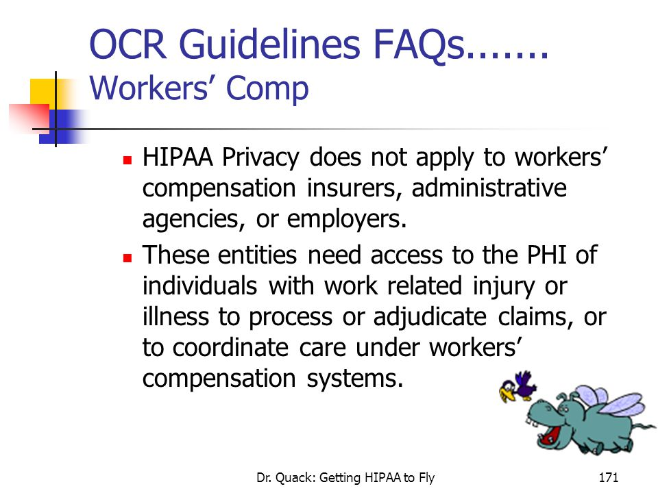 Dr. Quack: Getting HIPAA to Fly171 OCR Guidelines FAQs....... Workers' Comp HIPAA Privacy does not apply to workers' compensation insurers, administra