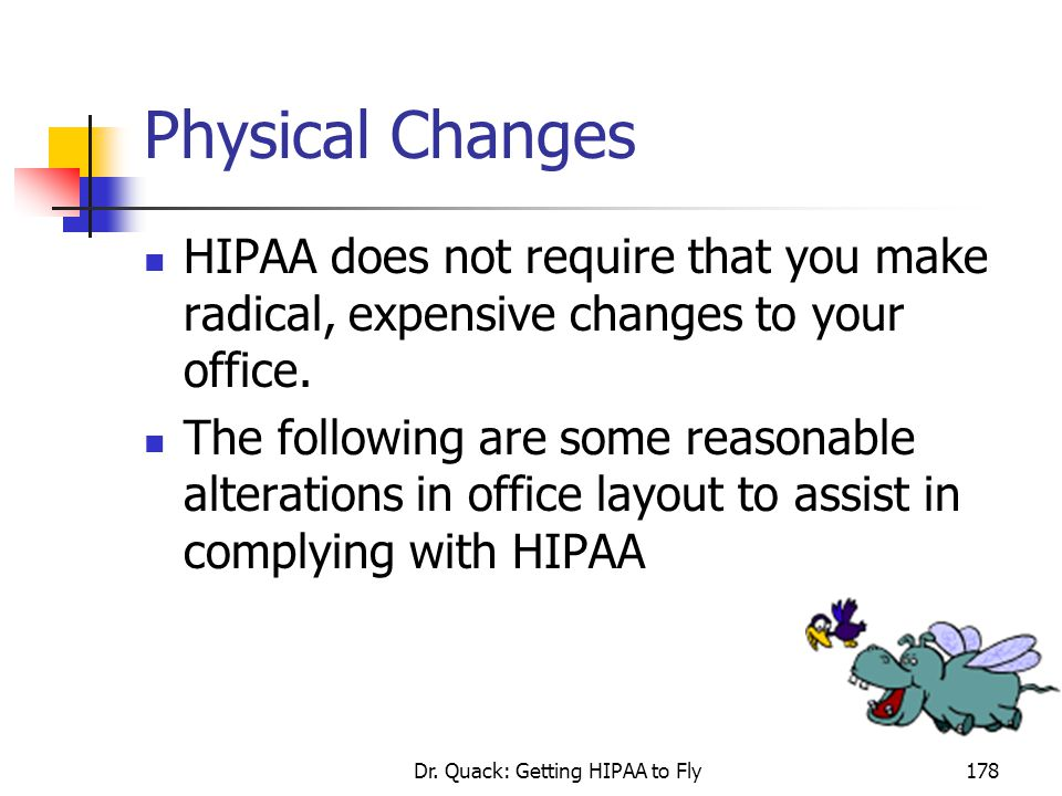 Dr. Quack: Getting HIPAA to Fly178 Physical Changes HIPAA does not require that you make radical, expensive changes to your office. The following are
