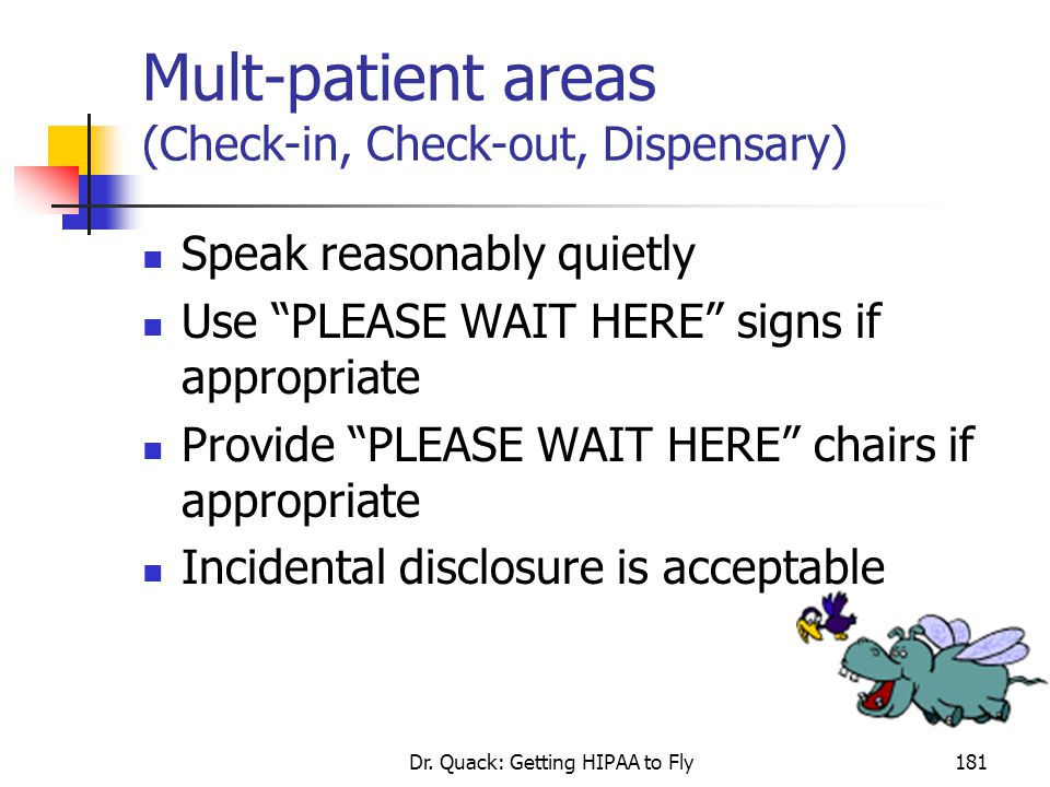 """Dr. Quack: Getting HIPAA to Fly181 Mult-patient areas (Check-in, Check-out, Dispensary) Speak reasonably quietly Use """"PLEASE WAIT HERE"""" signs if appro"""