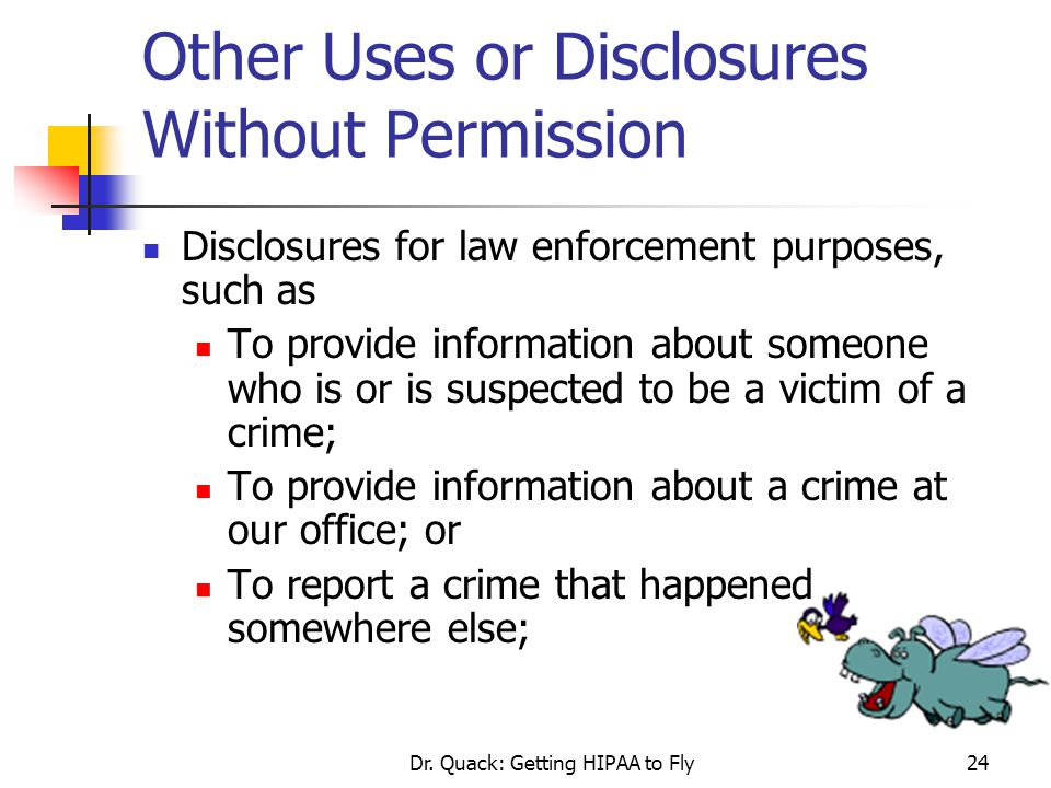 Dr. Quack: Getting HIPAA to Fly24 Other Uses or Disclosures Without Permission Disclosures for law enforcement purposes, such as To provide informatio