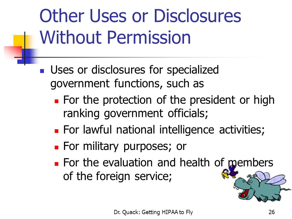 Dr. Quack: Getting HIPAA to Fly26 Other Uses or Disclosures Without Permission Uses or disclosures for specialized government functions, such as For t