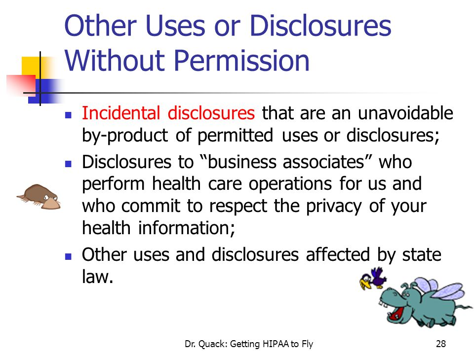 Dr. Quack: Getting HIPAA to Fly28 Other Uses or Disclosures Without Permission Incidental disclosures that are an unavoidable by-product of permitted