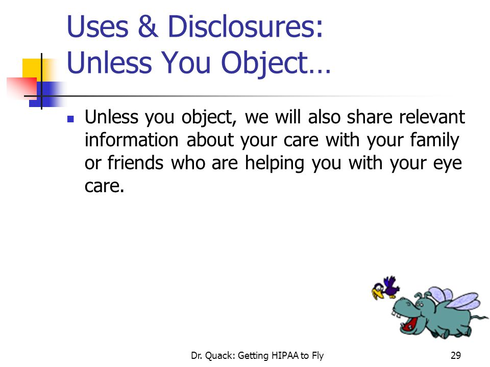 Dr. Quack: Getting HIPAA to Fly29 Uses & Disclosures: Unless You Object… Unless you object, we will also share relevant information about your care wi