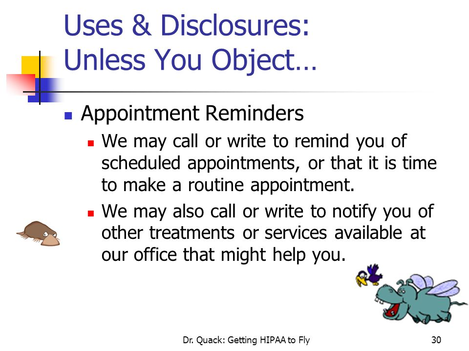 Dr. Quack: Getting HIPAA to Fly30 Uses & Disclosures: Unless You Object… Appointment Reminders We may call or write to remind you of scheduled appoint