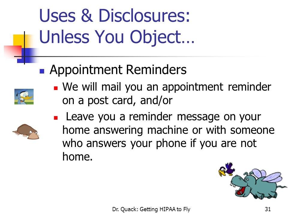 Dr. Quack: Getting HIPAA to Fly31 Uses & Disclosures: Unless You Object… Appointment Reminders We will mail you an appointment reminder on a post card