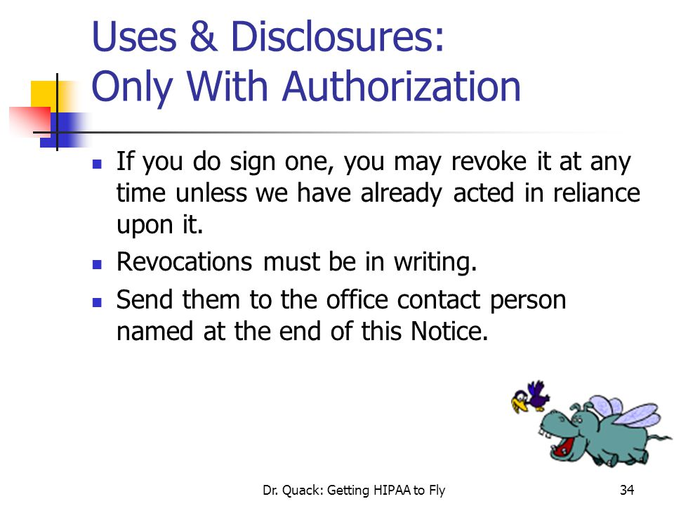 Dr. Quack: Getting HIPAA to Fly34 Uses & Disclosures: Only With Authorization If you do sign one, you may revoke it at any time unless we have already