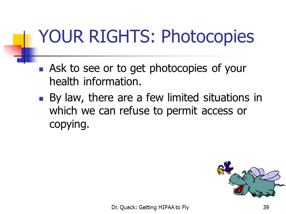 Dr. Quack: Getting HIPAA to Fly39 YOUR RIGHTS: Photocopies Ask to see or to get photocopies of your health information. By law, there are a few limite