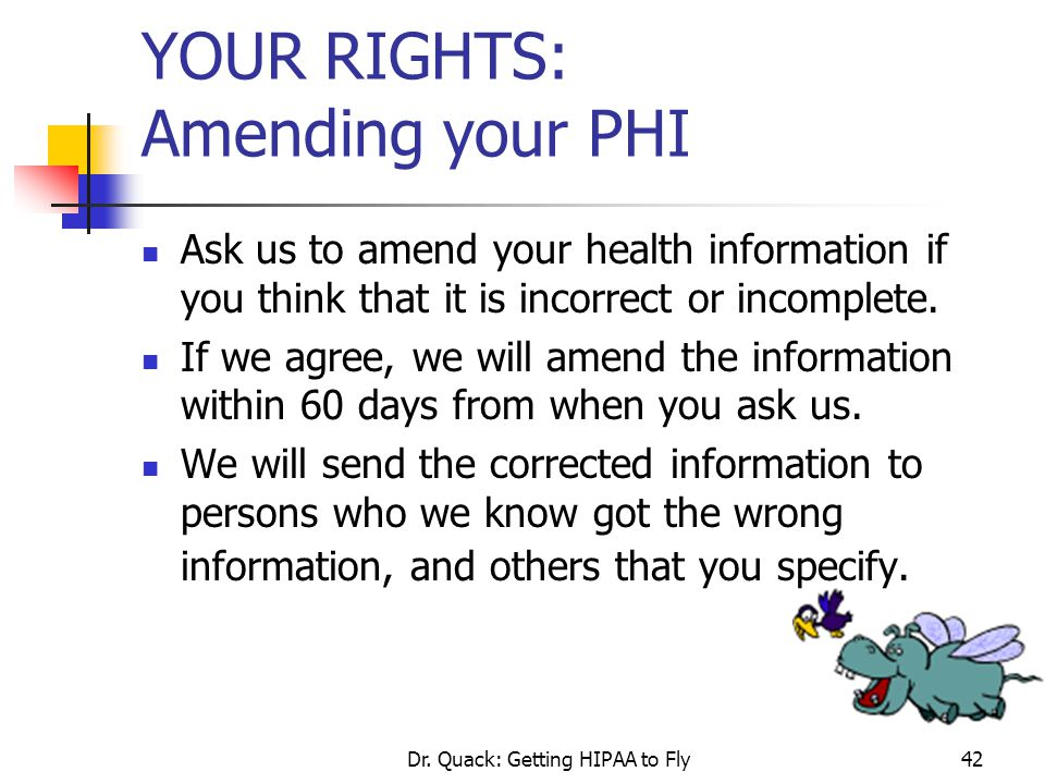 Dr. Quack: Getting HIPAA to Fly42 YOUR RIGHTS: Amending your PHI Ask us to amend your health information if you think that it is incorrect or incomple