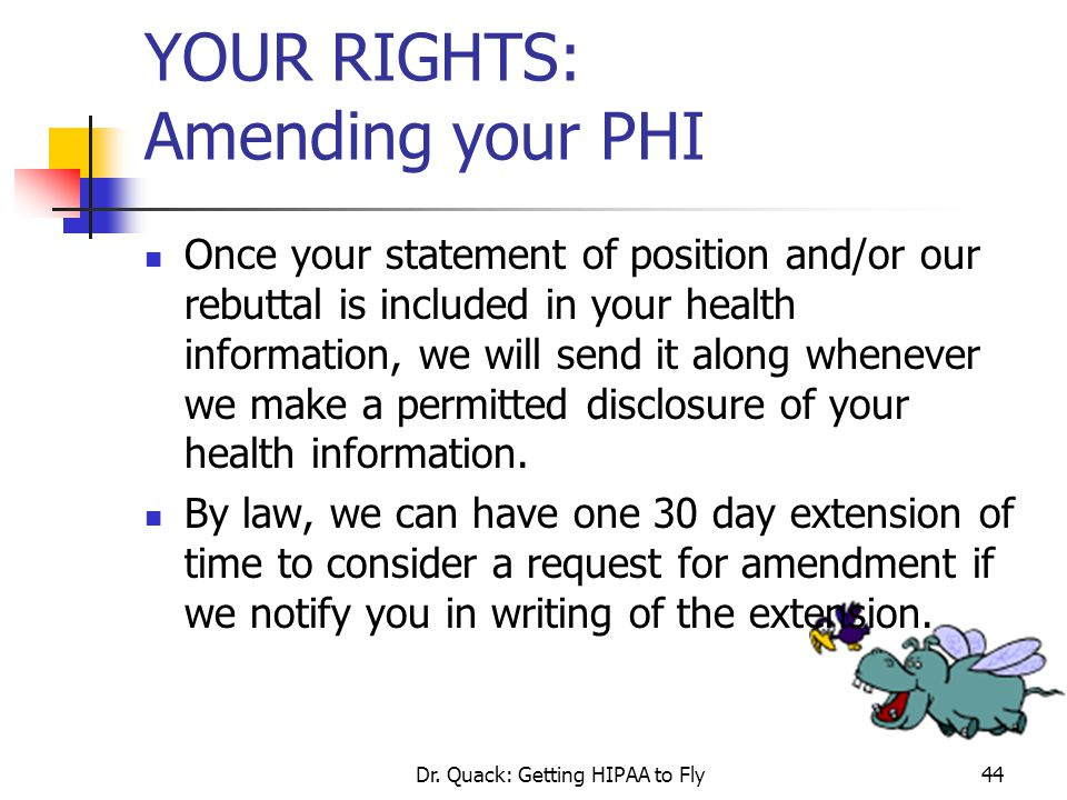 Dr. Quack: Getting HIPAA to Fly44 YOUR RIGHTS: Amending your PHI Once your statement of position and/or our rebuttal is included in your health inform