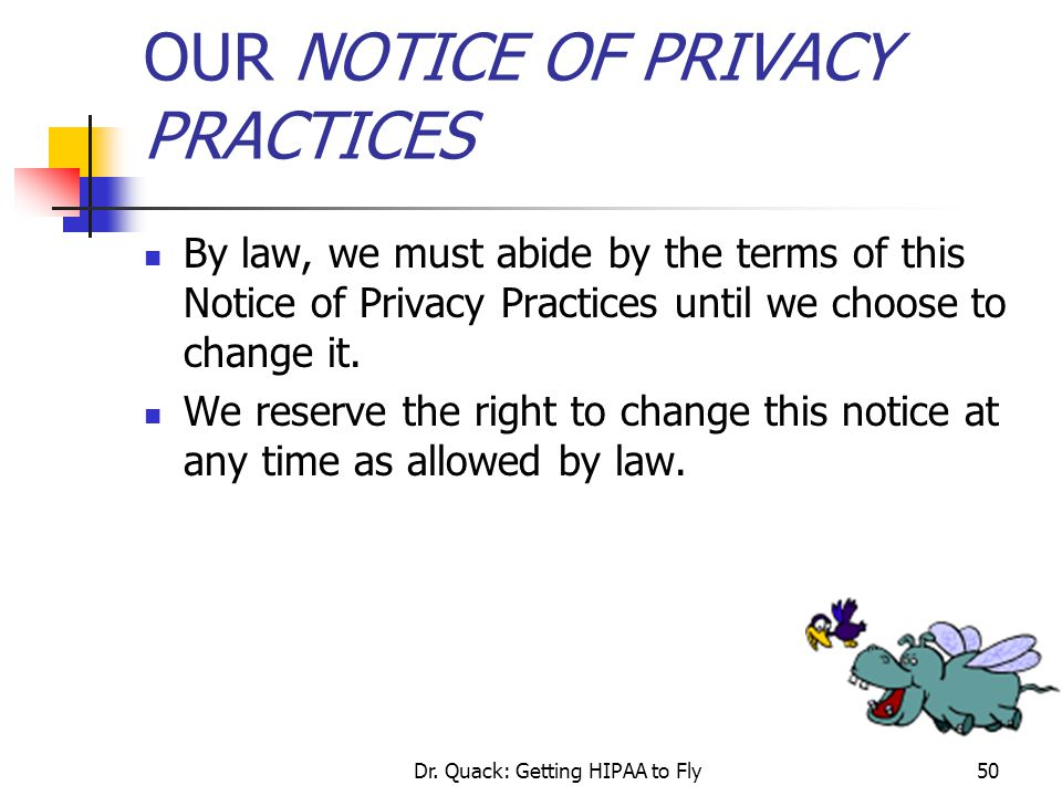 Dr. Quack: Getting HIPAA to Fly50 OUR NOTICE OF PRIVACY PRACTICES By law, we must abide by the terms of this Notice of Privacy Practices until we choo
