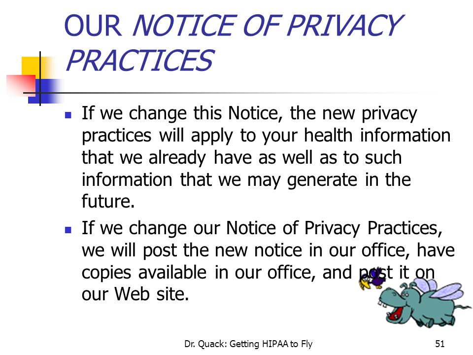 Dr. Quack: Getting HIPAA to Fly51 OUR NOTICE OF PRIVACY PRACTICES If we change this Notice, the new privacy practices will apply to your health inform