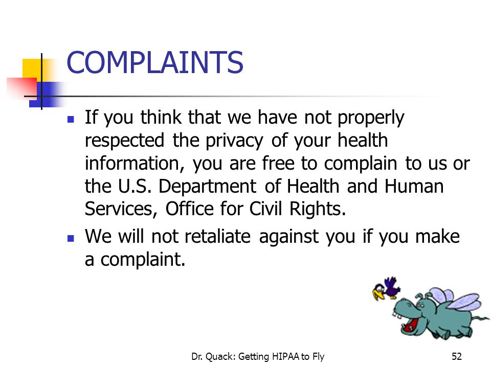 Dr. Quack: Getting HIPAA to Fly52 COMPLAINTS If you think that we have not properly respected the privacy of your health information, you are free to