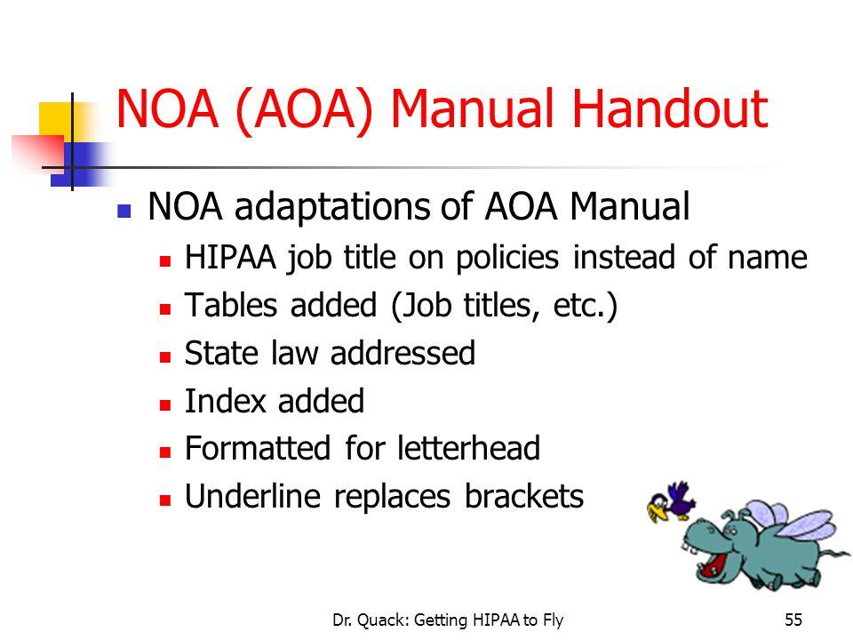 Dr. Quack: Getting HIPAA to Fly55 NOA (AOA) Manual Handout NOA adaptations of AOA Manual HIPAA job title on policies instead of name Tables added (Job