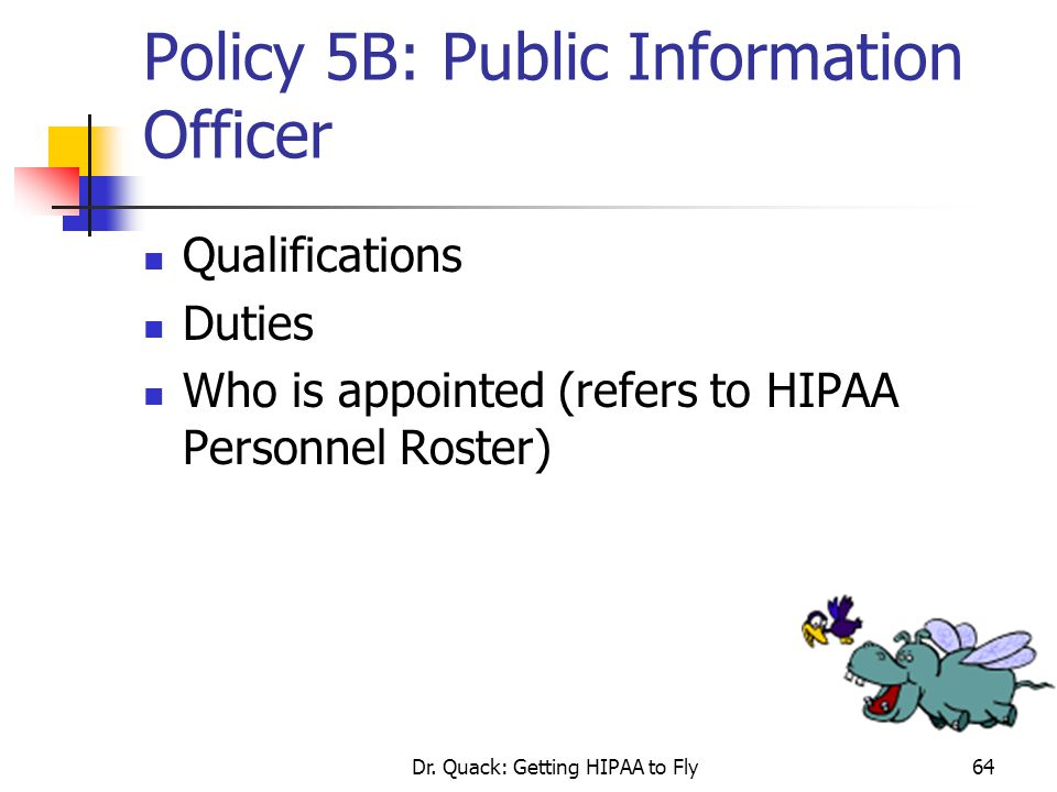Dr. Quack: Getting HIPAA to Fly64 Policy 5B: Public Information Officer Qualifications Duties Who is appointed (refers to HIPAA Personnel Roster)