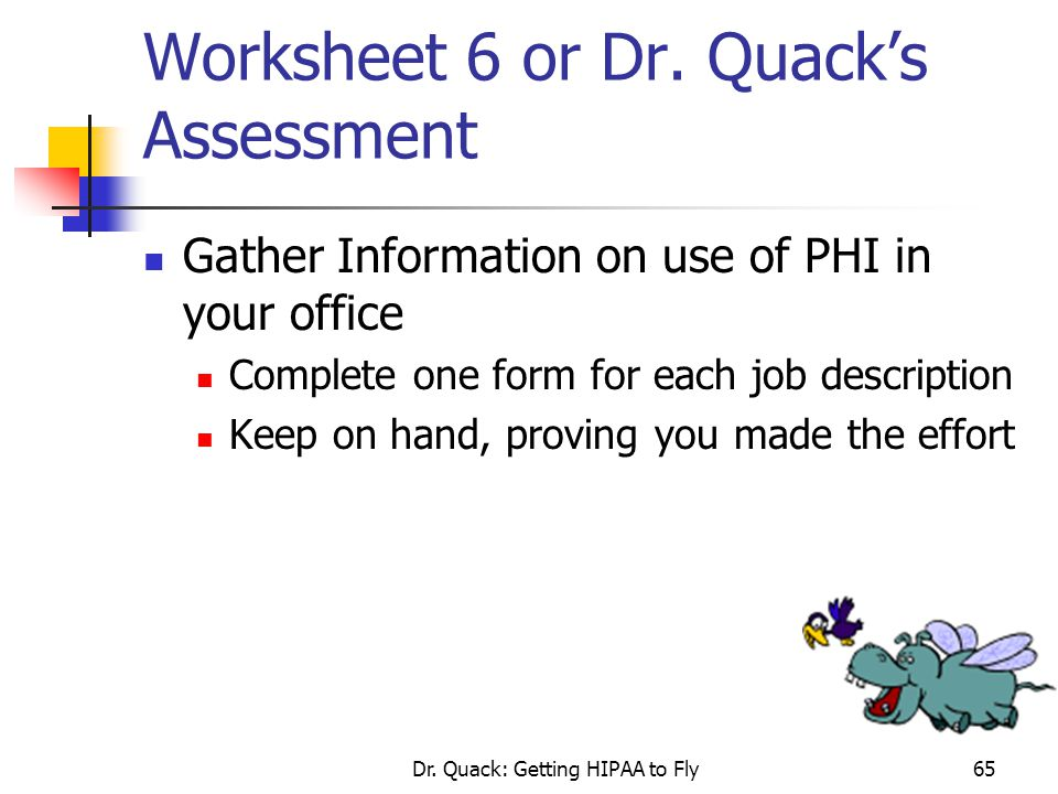 Dr. Quack: Getting HIPAA to Fly65 Worksheet 6 or Dr. Quack's Assessment Gather Information on use of PHI in your office Complete one form for each job