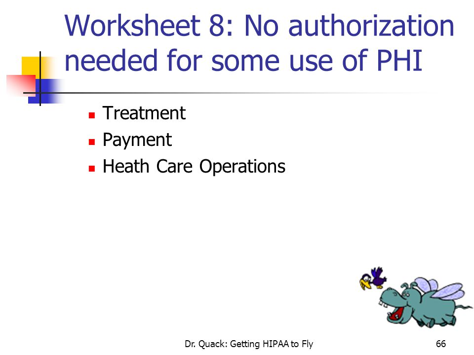 Dr. Quack: Getting HIPAA to Fly66 Worksheet 8: No authorization needed for some use of PHI Treatment Payment Heath Care Operations