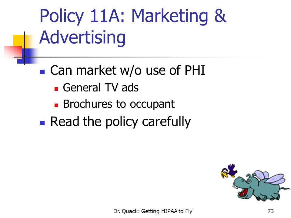 Dr. Quack: Getting HIPAA to Fly73 Policy 11A: Marketing & Advertising Can market w/o use of PHI General TV ads Brochures to occupant Read the policy c