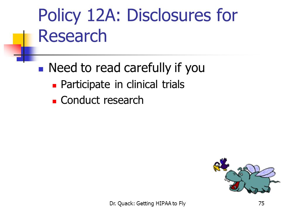 Dr. Quack: Getting HIPAA to Fly75 Policy 12A: Disclosures for Research Need to read carefully if you Participate in clinical trials Conduct research