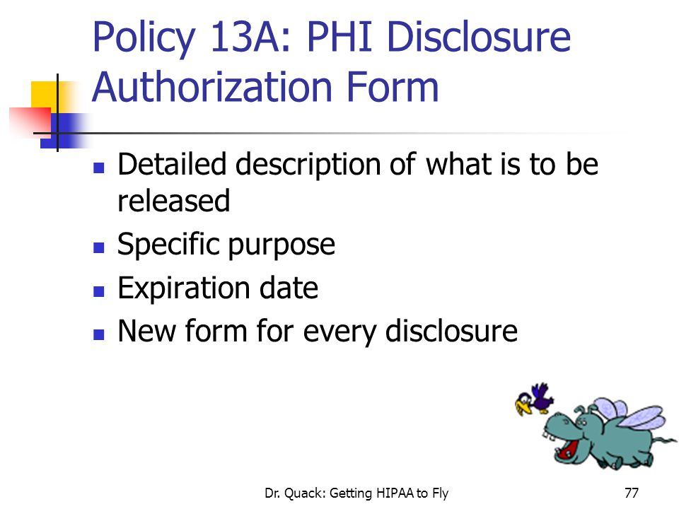 Dr. Quack: Getting HIPAA to Fly77 Policy 13A: PHI Disclosure Authorization Form Detailed description of what is to be released Specific purpose Expira