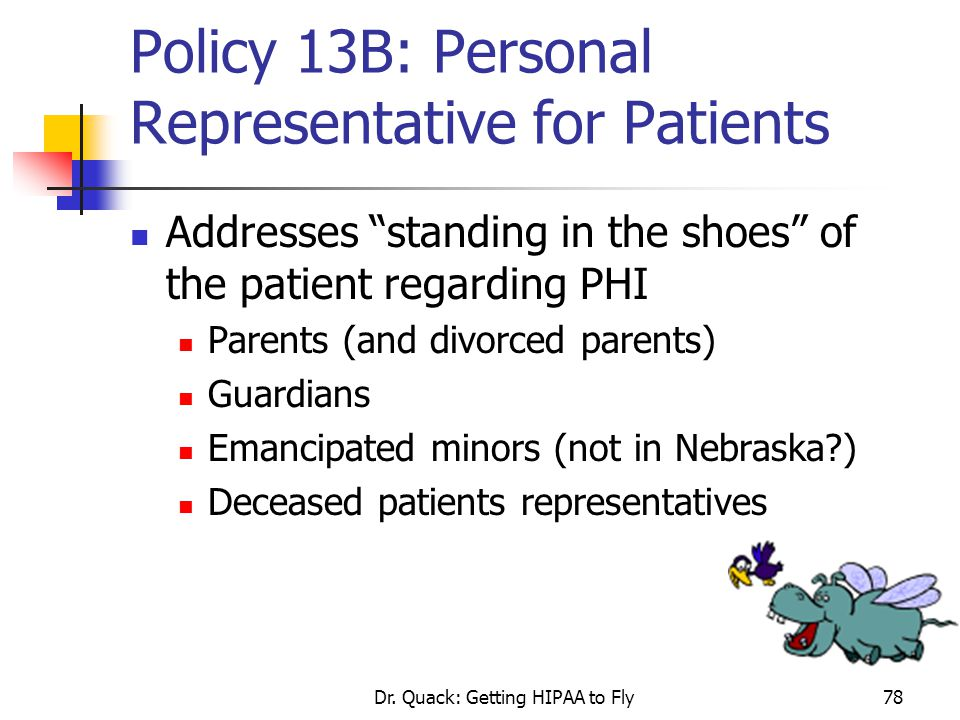 """Dr. Quack: Getting HIPAA to Fly78 Policy 13B: Personal Representative for Patients Addresses """"standing in the shoes"""" of the patient regarding PHI Pare"""
