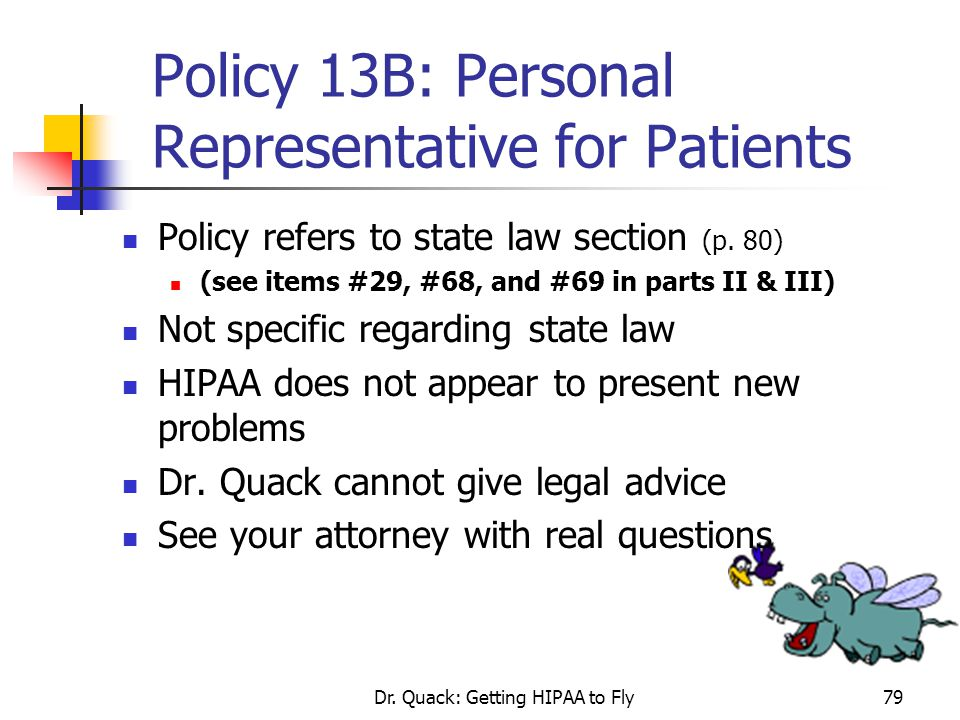 Dr. Quack: Getting HIPAA to Fly79 Policy 13B: Personal Representative for Patients Policy refers to state law section (p. 80) (see items #29, #68, and