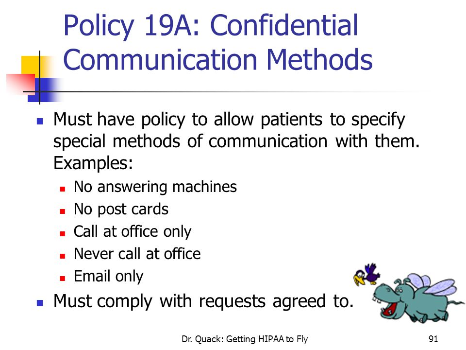 Dr. Quack: Getting HIPAA to Fly91 Policy 19A: Confidential Communication Methods Must have policy to allow patients to specify special methods of comm