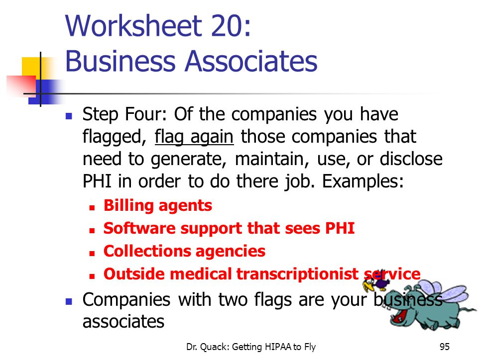 Dr. Quack: Getting HIPAA to Fly95 Worksheet 20: Business Associates Step Four: Of the companies you have flagged, flag again those companies that need