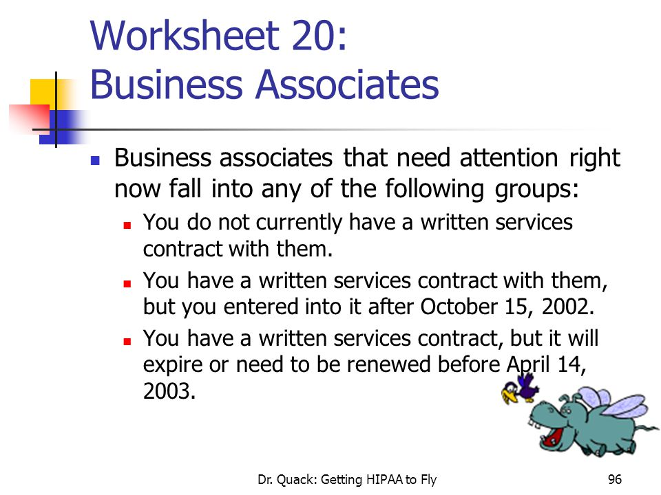 Dr. Quack: Getting HIPAA to Fly96 Worksheet 20: Business Associates Business associates that need attention right now fall into any of the following g