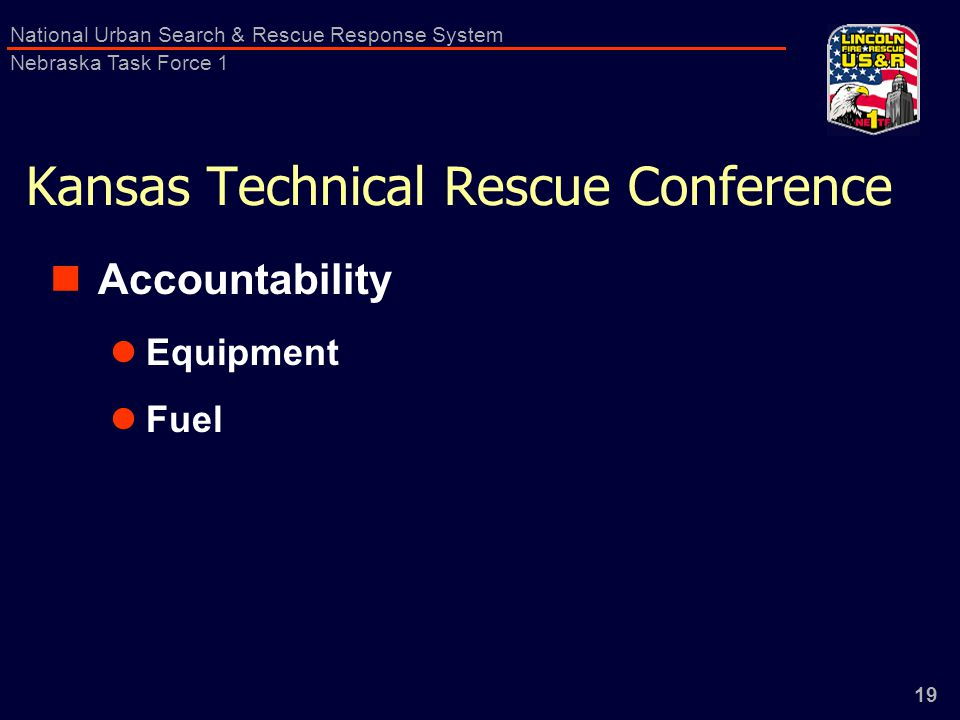 19 National Urban Search & Rescue Response System Nebraska Task Force 1 Kansas Technical Rescue Conference Accountability Equipment Fuel
