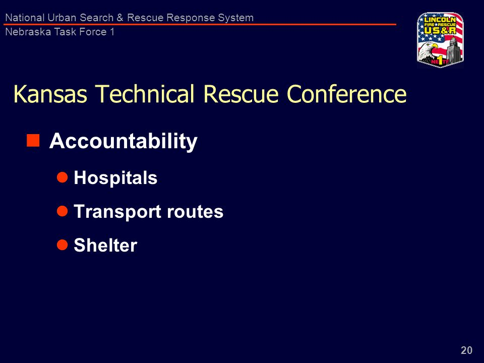 20 National Urban Search & Rescue Response System Nebraska Task Force 1 Kansas Technical Rescue Conference Accountability Hospitals Transport routes Shelter