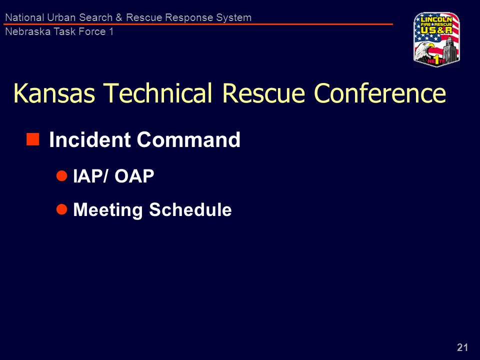 21 National Urban Search & Rescue Response System Nebraska Task Force 1 Kansas Technical Rescue Conference Incident Command IAP/ OAP Meeting Schedule
