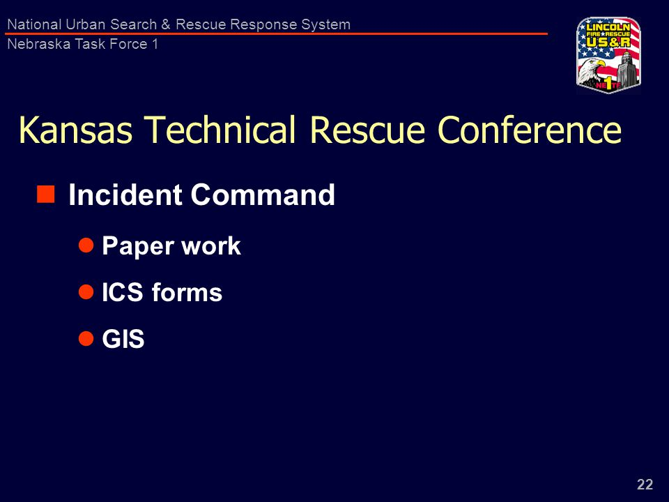 22 National Urban Search & Rescue Response System Nebraska Task Force 1 Kansas Technical Rescue Conference Incident Command Paper work ICS forms GIS