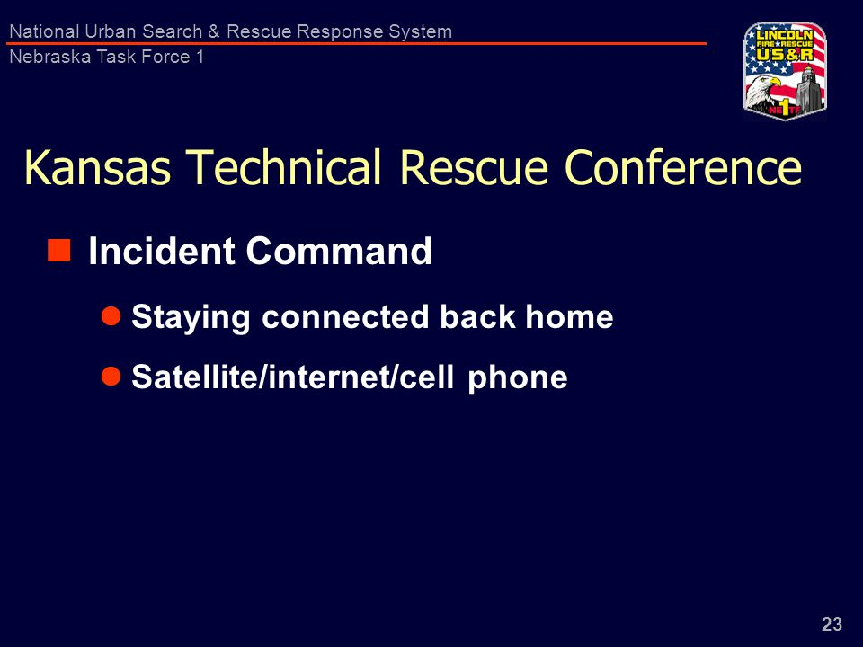 23 National Urban Search & Rescue Response System Nebraska Task Force 1 Kansas Technical Rescue Conference Incident Command Staying connected back home Satellite/internet/cell phone