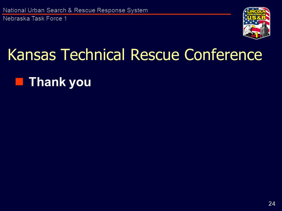 24 National Urban Search & Rescue Response System Nebraska Task Force 1 Kansas Technical Rescue Conference Thank you
