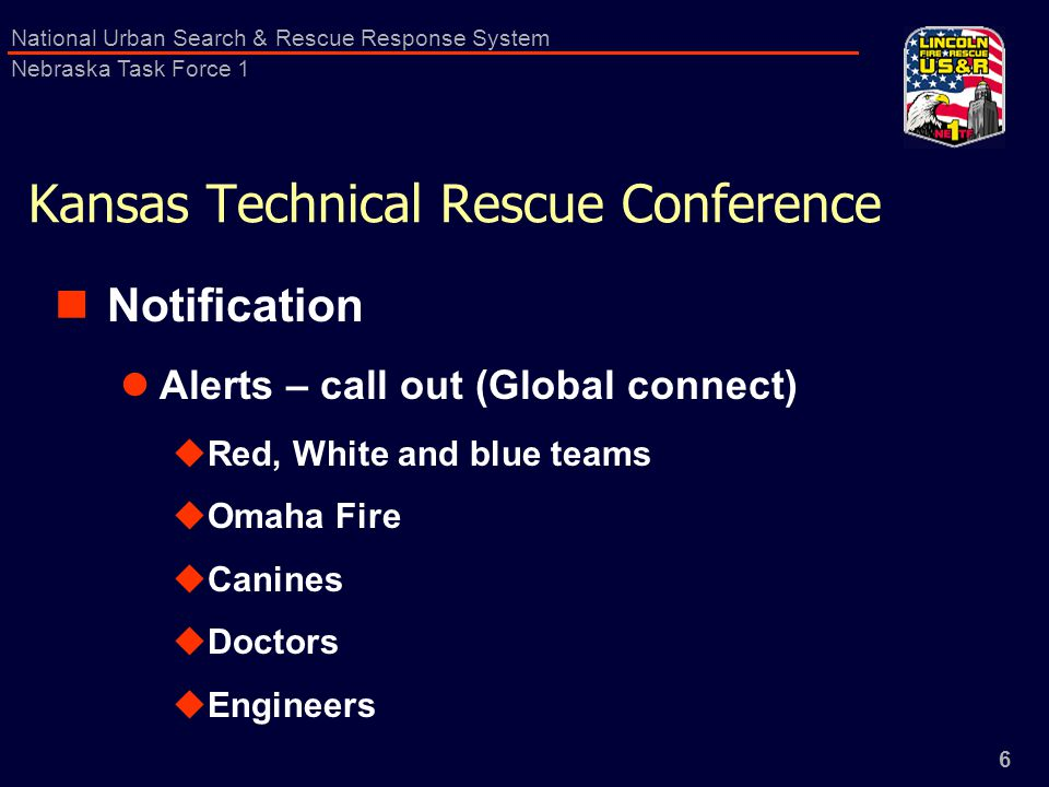 6 National Urban Search & Rescue Response System Nebraska Task Force 1 Kansas Technical Rescue Conference Notification Alerts – call out (Global connect)  Red, White and blue teams  Omaha Fire  Canines  Doctors  Engineers