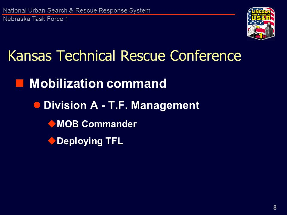 8 National Urban Search & Rescue Response System Nebraska Task Force 1 Kansas Technical Rescue Conference Mobilization command Division A - T.F.