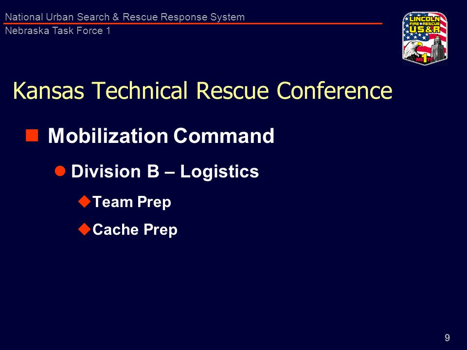 9 National Urban Search & Rescue Response System Nebraska Task Force 1 Kansas Technical Rescue Conference Mobilization Command Division B – Logistics  Team Prep  Cache Prep