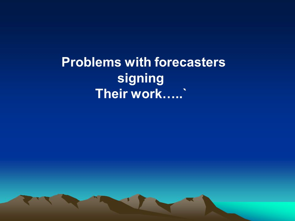 Problems with forecasters signing Their work…..`