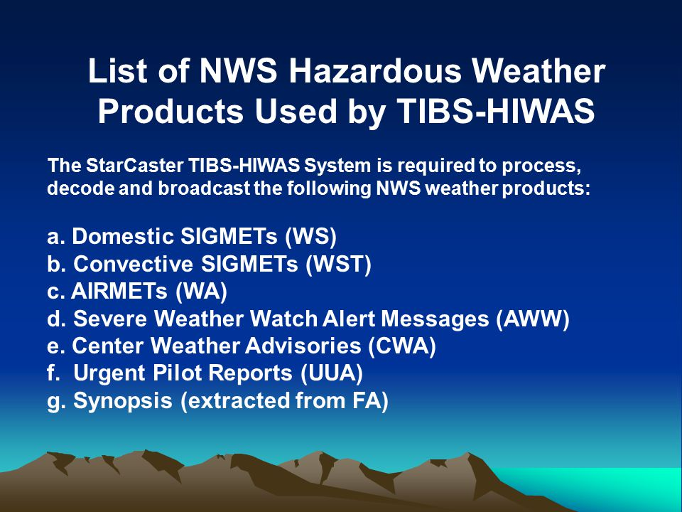 List of NWS Hazardous Weather Products Used by TIBS-HIWAS The StarCaster TIBS-HIWAS System is required to process, decode and broadcast the following NWS weather products: a.