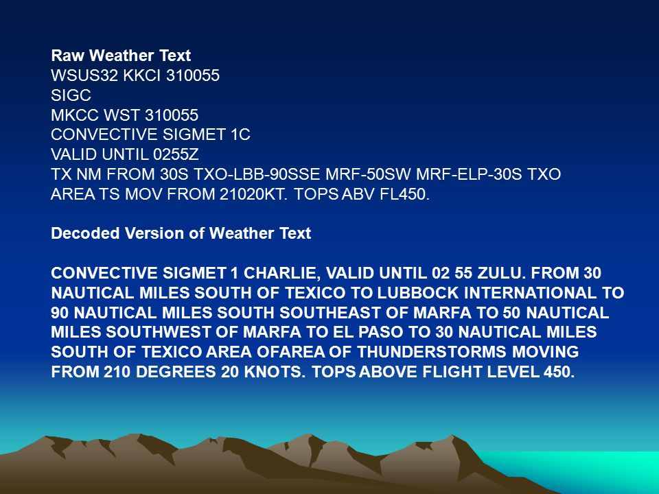 Raw Weather Text WSUS32 KKCI 310055 SIGC MKCC WST 310055 CONVECTIVE SIGMET 1C VALID UNTIL 0255Z TX NM FROM 30S TXO-LBB-90SSE MRF-50SW MRF-ELP-30S TXO