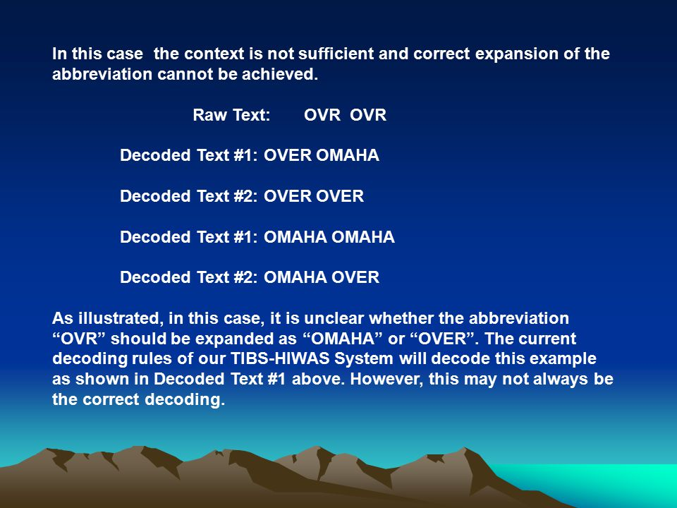 In this case the context is not sufficient and correct expansion of the abbreviation cannot be achieved. Raw Text: OVR OVR Decoded Text #1: OVER OMAHA