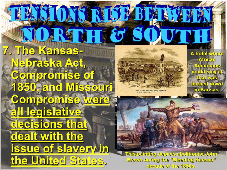 7. The Kansas- Nebraska Act, Compromise of 1850, and Missouri Compromise were all legislative decisions that dealt with the issue of slavery in the Un