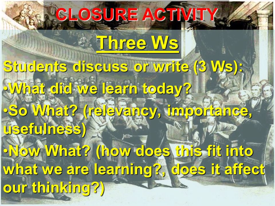 CLOSURE ACTIVITY Three Ws Students discuss or write (3 Ws): What did we learn today What did we learn today.