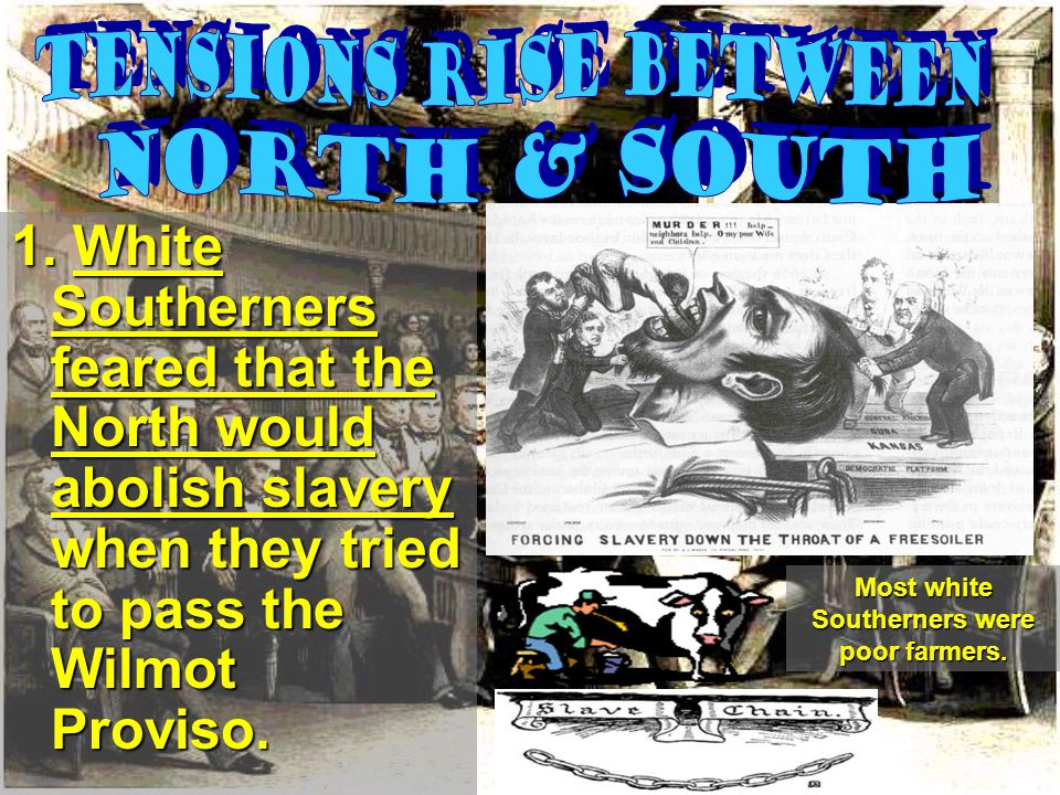 1. White Southerners feared that the North would abolish slavery when they tried to pass the Wilmot Proviso. Most white Southerners were poor farmers.