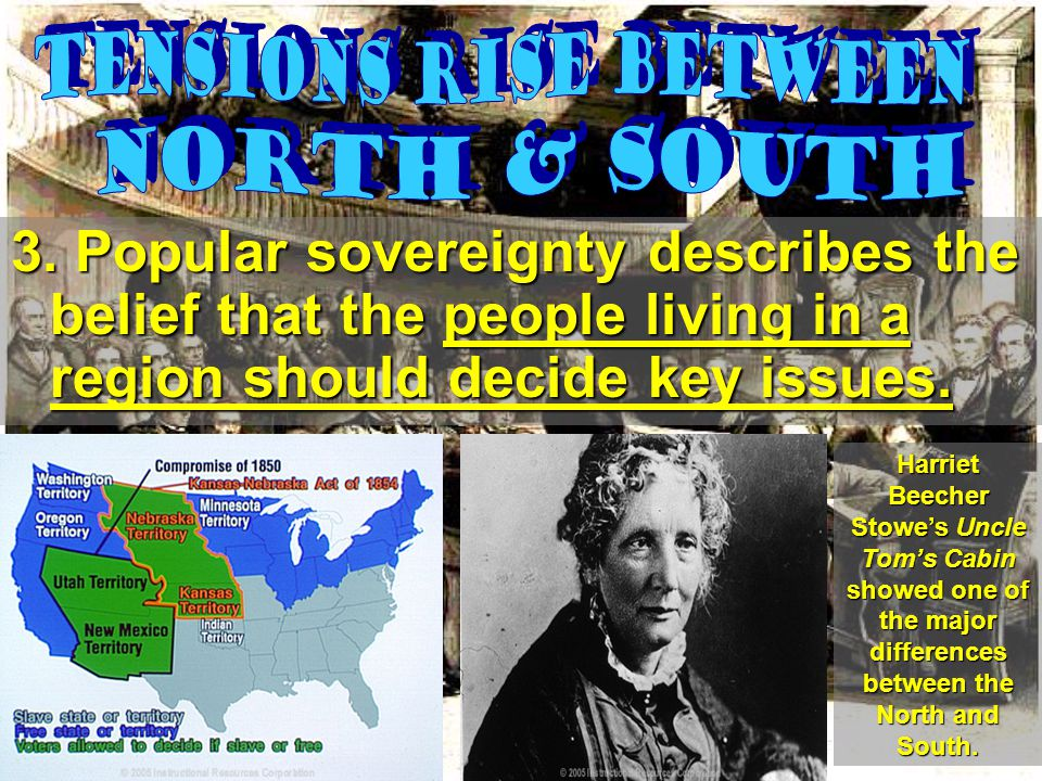 3. Popular sovereignty describes the belief that the people living in a region should decide key issues. Harriet Beecher Stowe's Uncle Tom's Cabin sho