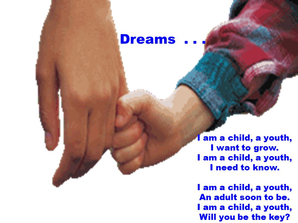 Dreams...I am a child, a youth, I want to grow. I am a child, a youth, I need to know.