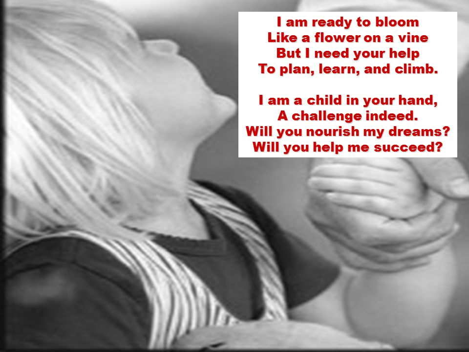 I am ready to bloom Like a flower on a vine But I need your help To plan, learn, and climb.