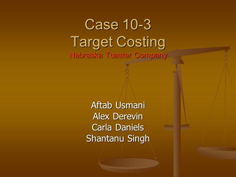 Case 10-3 Target Costing Nebraska Toaster Company Aftab Usmani Alex Derevin Carla Daniels Shantanu Singh